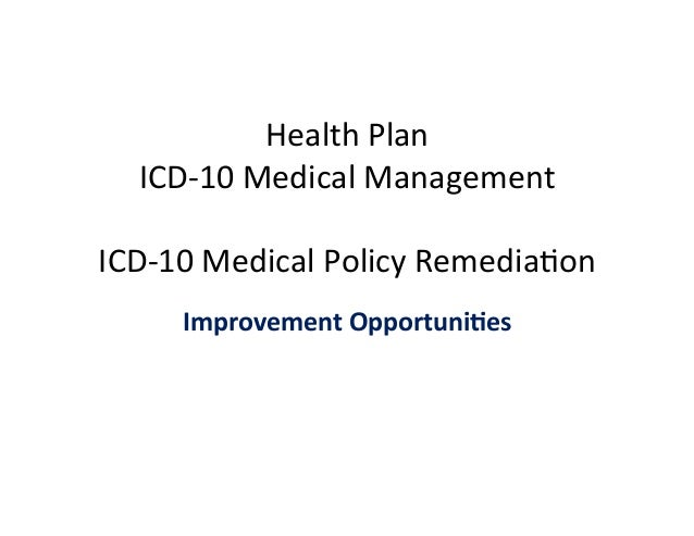 Health	   Plan	    ICD-­‐10	   Medical	   Management	    	    ICD-­‐10	   Medical	   Policy	   Remedia�on	    Improvement	...