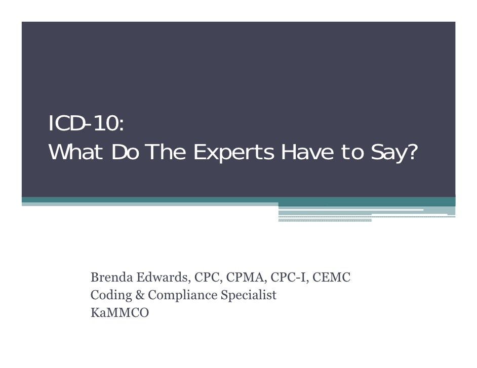 ICD-10: What Do The Experts Have to Say?        Brenda Edwards, CPC, CPMA, CPC-I, CEMC    Coding & Compliance Specialist  ...