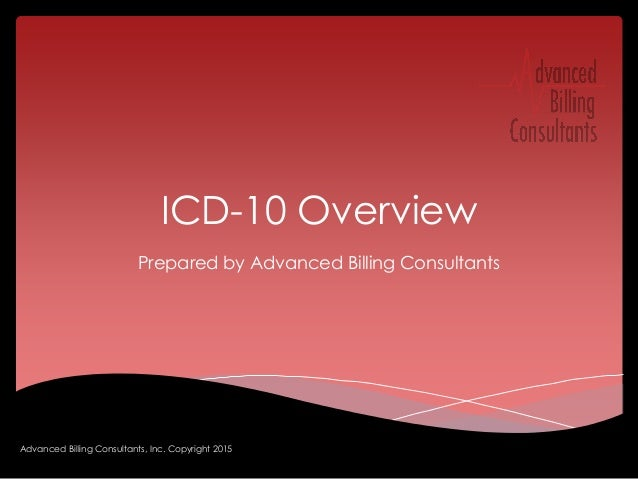 ICD-10 Overview Prepared by Advanced Billing Consultants Advanced Billing Consultants, Inc. Copyright 2015