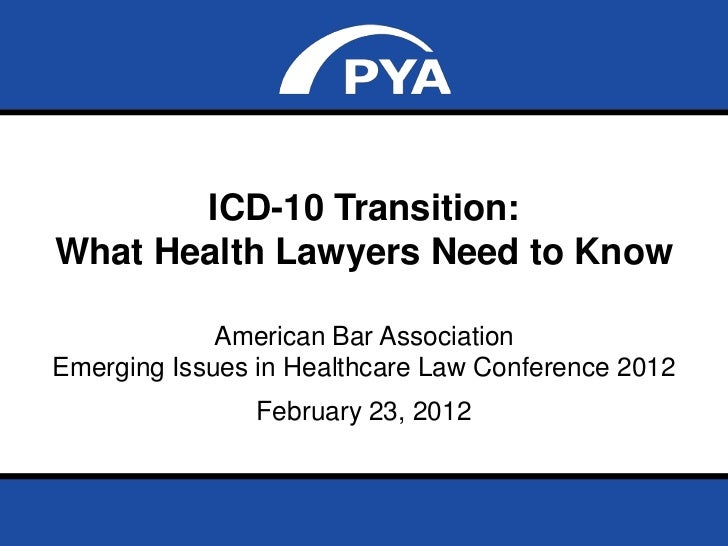 ICD-10 Transition:What Health Lawyers Need to Know             American Bar AssociationEmerging Issues in Healthcare Law C...