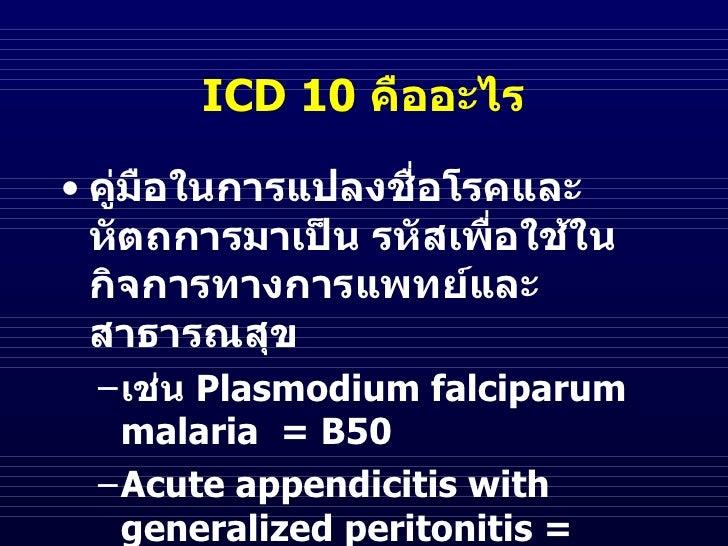 ICD 10 คืออะไร• คูมือในการแปลงชือโรคและ    ่             ่  หัตถการมาเป็น รหัสเพื่อใช้ใน  กิจการทางการแพทย์และ  สาธารณสุข ...