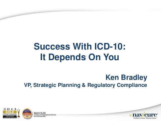 Success With ICD-10: It Depends On You Ken Bradley VP, Strategic Planning & Regulatory Compliance