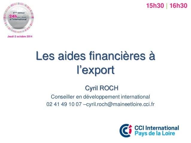 Jeudi 2 octobre 2014  Les aides financières à l'export  Cyril ROCH  Conseiller en développement international  02 41 49 10...