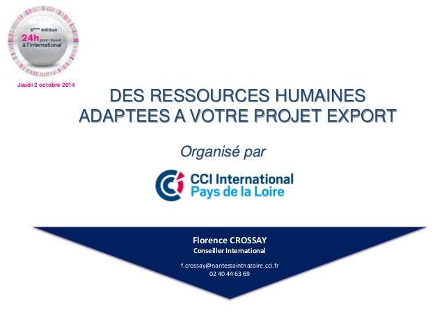 Jeudi 2 octobre 2014  DES RESSOURCES HUMAINES ADAPTEES A VOTRE PROJET EXPORT  Organisé par  Florence CROSSAY  Conseiller I...
