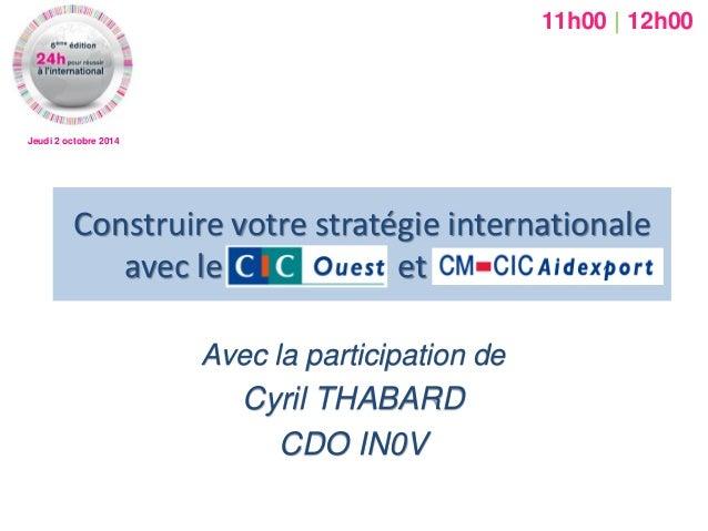 Jeudi 2 octobre 2014  Construire votre stratégie internationale avec le CIC OUEST et AIDEXPORT  Avec la participation de  ...
