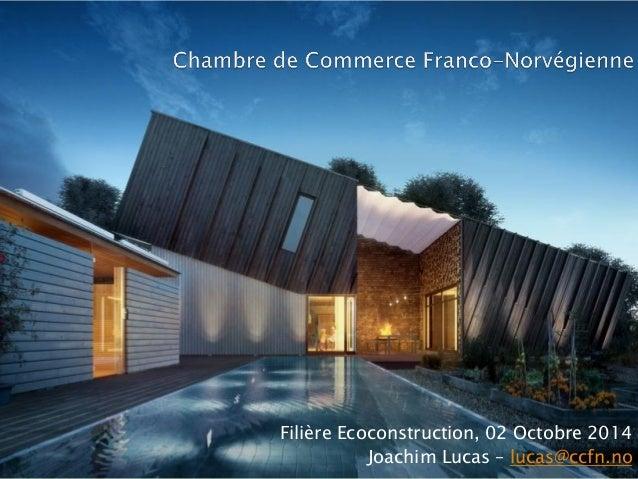 Filière Ecoconstruction, 02 Octobre 2014  Joachim Lucas – lucas@ccfn.no