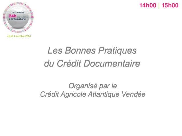 Jeudi 2 octobre 2014  Organisé par le Crédit Agricole Atlantique Vendée  Les Bonnes Pratiques  du Crédit Documentaire  14h...