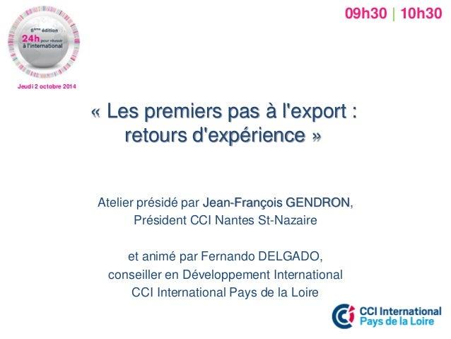 Jeudi 2 octobre 2014  « Les premiers pas à l'export : retours d'expérience »  Atelier présidé par Jean-François GENDRON,  ...
