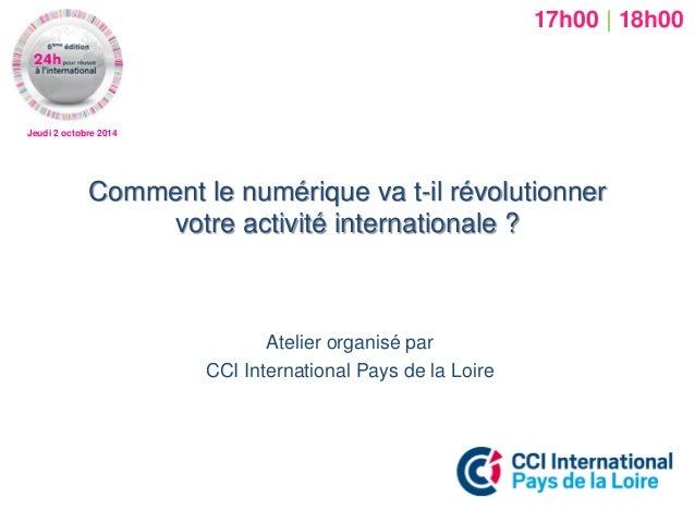 Jeudi 2 octobre 2014  Comment le numérique va t-il révolutionner votre activité internationale ?  Atelier organisé par  CC...