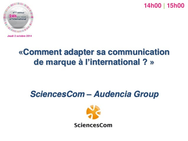 «Comment adapter sa communication de marque à l'international ? »  SciencesCom – Audencia Group  Jeudi 2 octobre 2014  14h...
