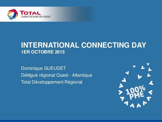 INTERNATIONAL CONNECTING DAY 1ER OCTOBRE 2015 Dominique GUEUDET Délégué régional Ouest - Atlantique Total Développement Ré...