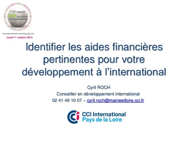 Jeudi 1er octobre 2015 Identifier les aides financières pertinentes pour votre développement à l'international Cyril ROCH ...