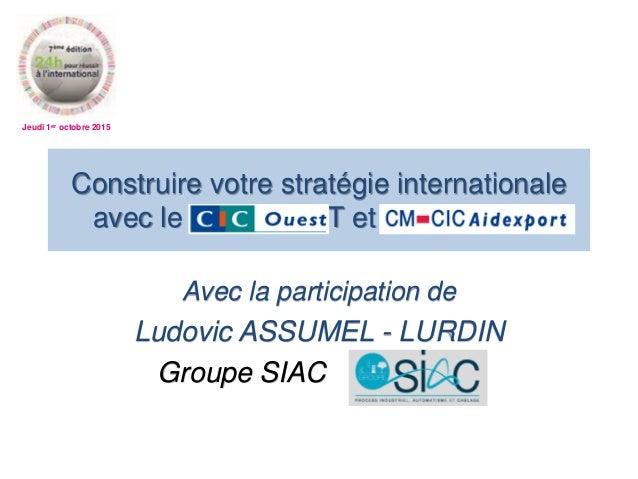 Jeudi 1er octobre 2015 Avec la participation de Ludovic ASSUMEL - LURDIN Groupe SIAC Construire votre stratégie internatio...