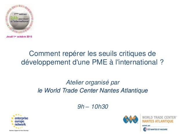 Jeudi 1er octobre 2015 Comment repérer les seuils critiques de développement d'une PME à l'international ? Atelier organis...
