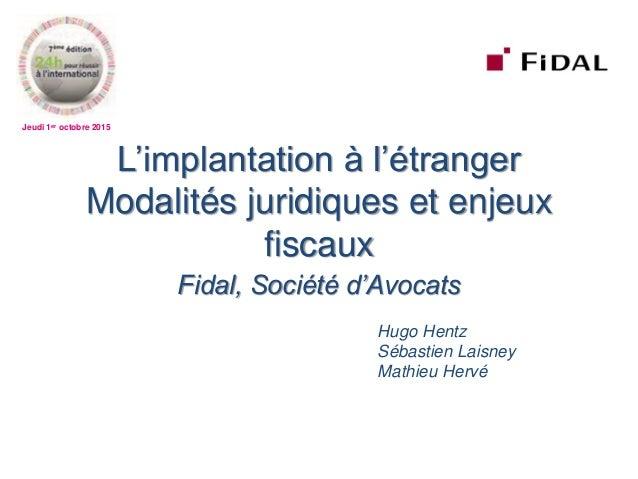 Jeudi 1er octobre 2015 L'implantation à l'étranger Modalités juridiques et enjeux fiscaux Fidal, Société d'Avocats Hugo He...