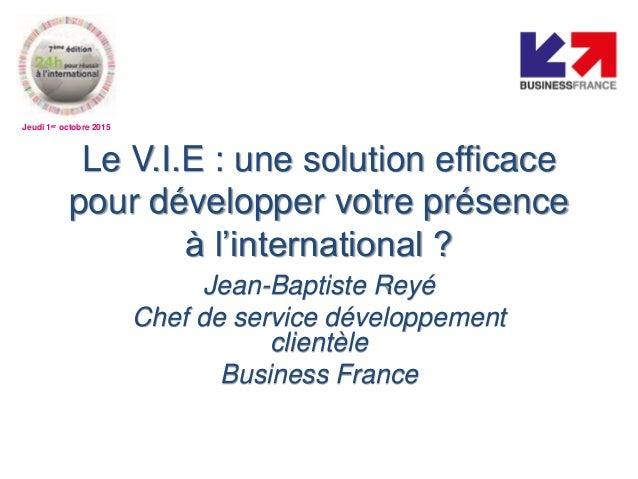 Jeudi 1er octobre 2015 Le V.I.E : une solution efficace pour développer votre présence à l'international ? Jean-Baptiste R...