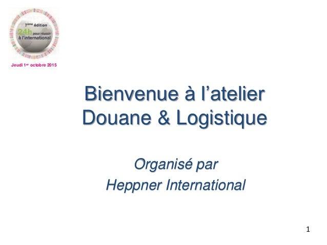 Jeudi 1er octobre 2015 Bienvenue à l'atelier Douane & Logistique Organisé par Heppner International 1