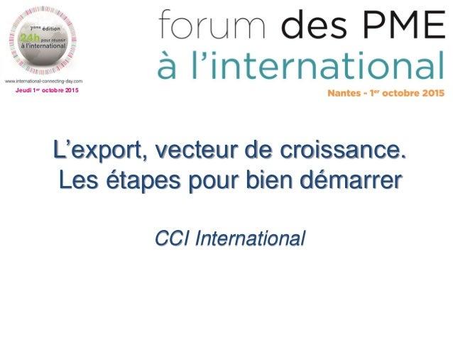 Jeudi 1er octobre 2015 L'export, vecteur de croissance. Les étapes pour bien démarrer CCI International