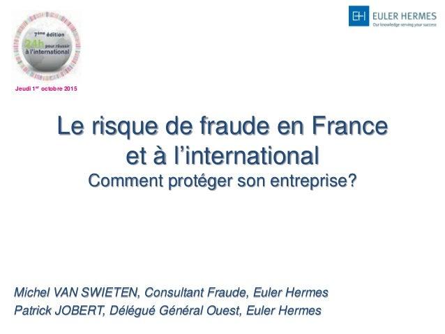 Jeudi 1er octobre 2015 Le risque de fraude en France et à l'international Comment protéger son entreprise? Michel VAN SWIE...