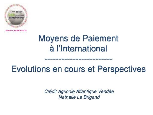 Jeudi 1er octobre 2015 Moyens de Paiement à l'International ------------------------ Evolutions en cours et Perspectives C...