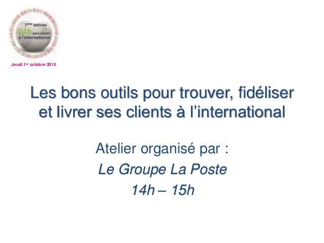 Jeudi 1er octobre 2015 Les bons outils pour trouver, fidéliser et livrer ses clients à l'international Atelier organisé pa...