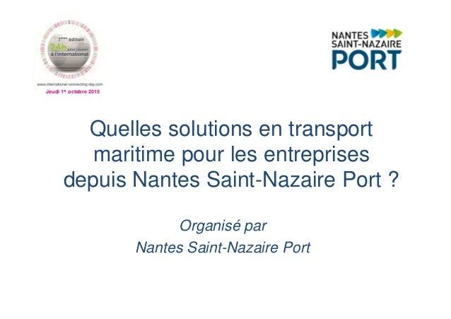 Jeudi 1er octobre 2015 Quelles solutions en transport maritime pour les entreprises depuis Nantes Saint-Nazaire Port ? Org...