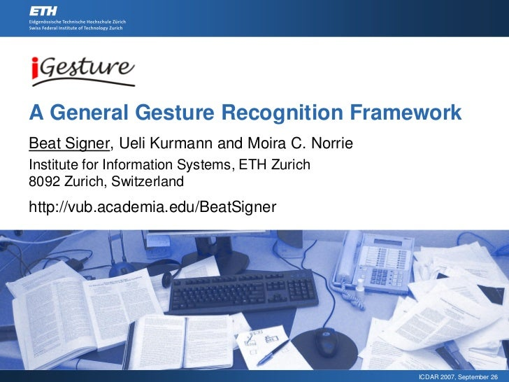 A General Gesture Recognition Framework Beat Signer, Ueli Kurmann and Moira C. Norrie Institute for Information Systems, E...