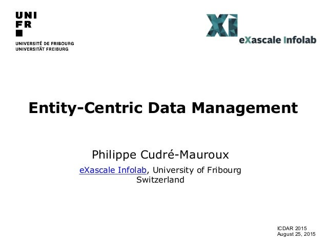 Entity-Centric Data Management Philippe Cudré-Mauroux eXascale Infolab, University of Fribourg Switzerland ICDAR 2015 Augu...
