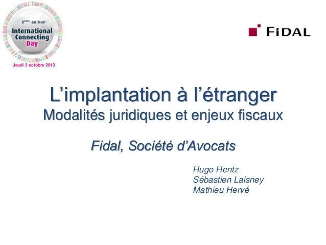 Jeudi 3 octobre 2013 L'implantation à l'étranger Modalités juridiques et enjeux fiscaux Fidal, Société d'Avocats Hugo Hent...