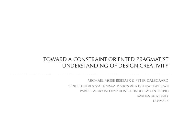 TOWARD A CONSTRAINT-ORIENTED PRAGMATIST     UNDERSTANDING OF DESIGN CREATIVITY                 MICHAEL MOSE BISKJAER & PET...