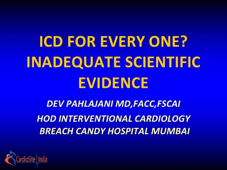 ICD FOR EVERY ONE? INADEQUATE SCIENTIFIC EVIDENCE DEV PAHLAJANI MD,FACC,FSCAI HOD INTERVENTIONAL CARDIOLOGY  BREACH CANDY ...
