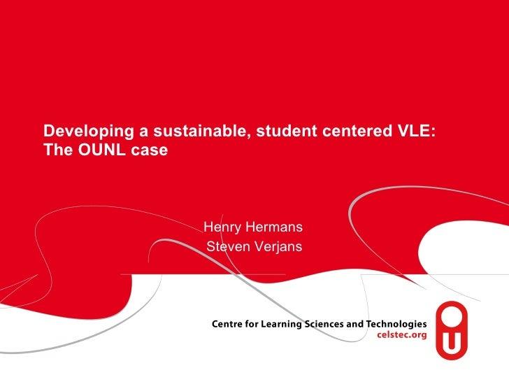 Developing a sustainable, student centered VLE: The OUNL case Henry Hermans Steven Verjans