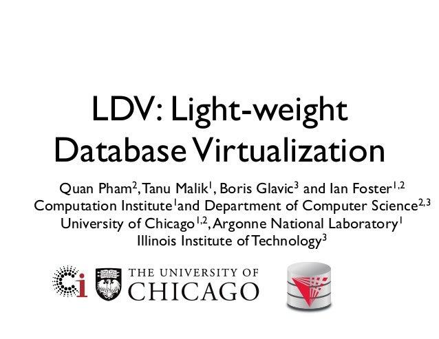 LDV: Light-weight DatabaseVirtualization Quan Pham2,Tanu Malik1, Boris Glavic3 and Ian Foster1,2 Computation Institute1and...