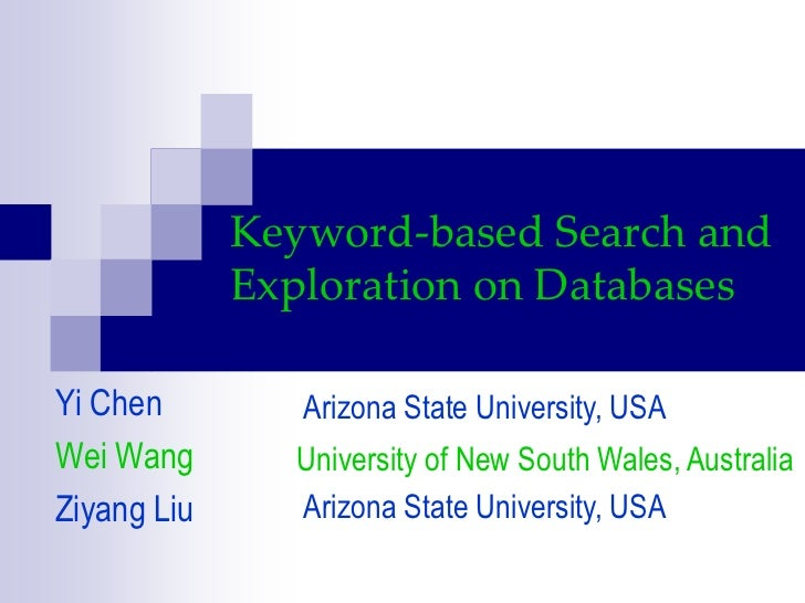 Keyword-based Search and Exploration on Databases<br />Yi Chen<br />Wei Wang<br />Ziyang Liu<br />Arizona State University...