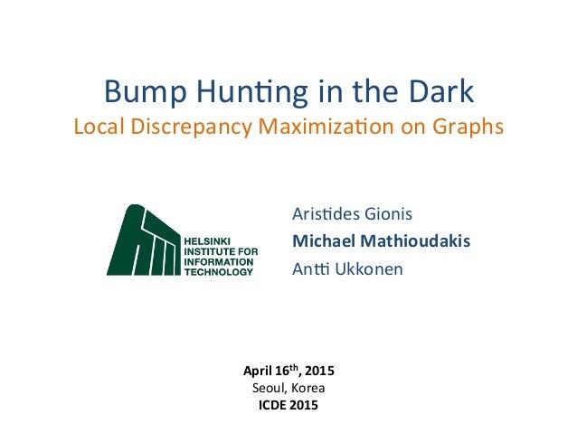 Bump  Hun(ng  in  the  Dark   Local  Discrepancy  Maximiza(on  on  Graphs   Aris(des  Gionis   Mic...