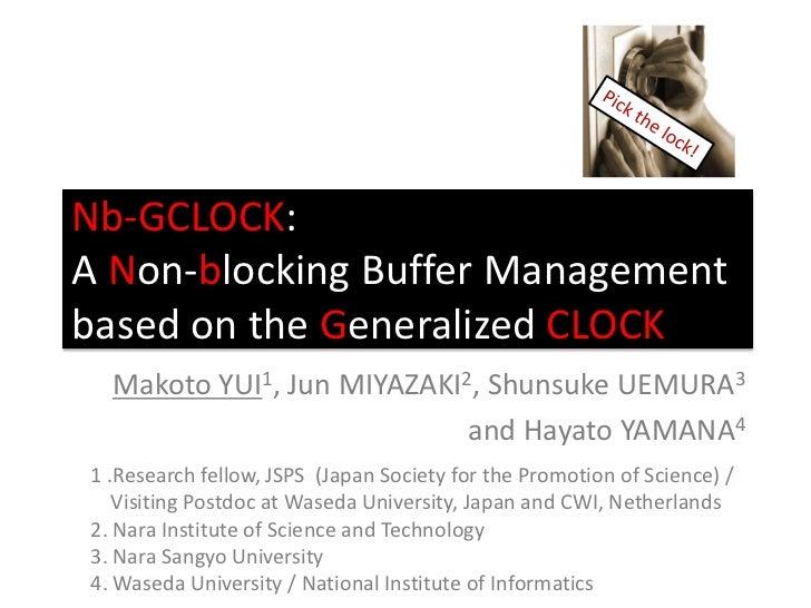 Nb-GCLOCK:A Non-blocking Buffer Managementbased on the Generalized CLOCK  Makoto YUI1, Jun MIYAZAKI2, Shunsuke UEMURA3    ...
