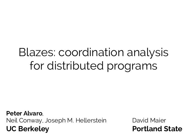 Blazes: coordination analysis for distributed programs Peter Alvaro, Neil Conway, Joseph M. Hellerstein David Maier UC Ber...