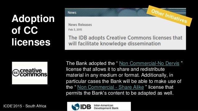 """ICDE'2015 - South Africa Adoption of CC licenses 15 The Bank adopted the """" Non Commercial-No Dervis """" license that allows ..."""