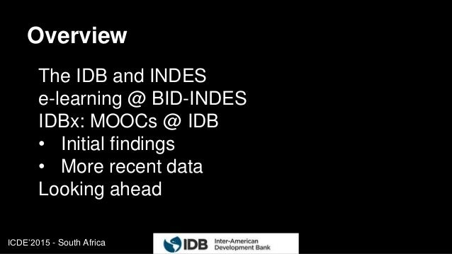 ICDE'2015 - South Africa Overview The IDB and INDES e-learning @ BID-INDES IDBx: MOOCs @ IDB • Initial findings • More rec...