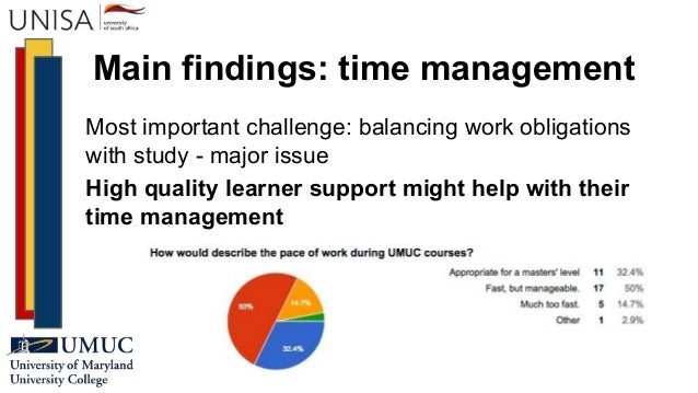 Main findings: time management Most important challenge: balancing work obligations with study - major issue High quality ...
