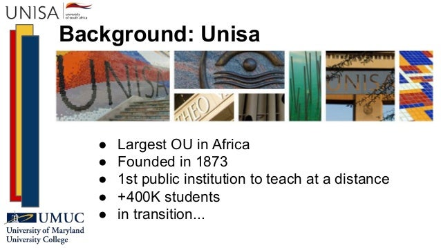 Background: Unisa ● Largest OU in Africa ● Founded in 1873 ● 1st public institution to teach at a distance ● +400K student...
