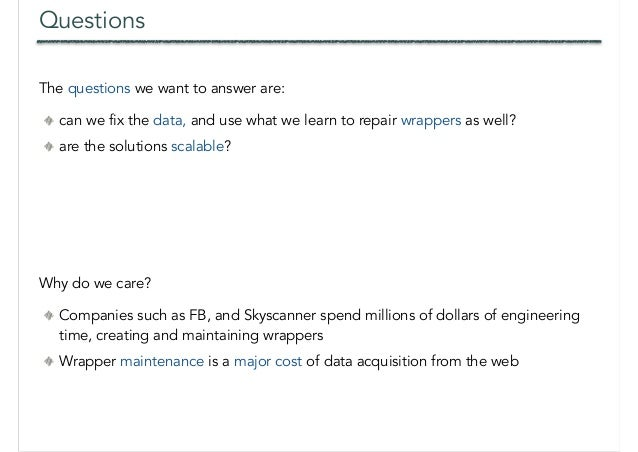 Questions The questions we want to answer are: can we fix the data, and use what we learn to repair wrappers as well? are ...