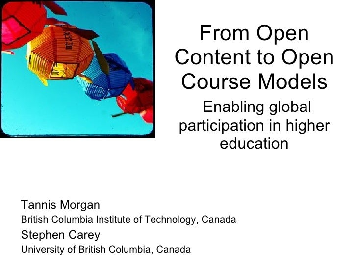 From Open Content to Open Course Models   Enabling global participation in higher education Tannis Morgan British Columbia...