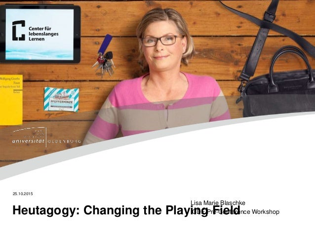 Lisa Marie Blaschke ICDE Pre-Conference Workshop 25.10.2015 Heutagogy: Changing the Playing Field
