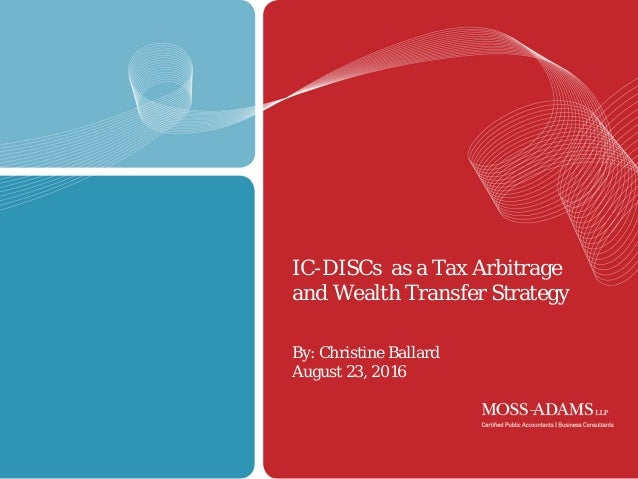 1 IC-DISCs as a Tax Arbitrage and Wealth Transfer Strategy By: Christine Ballard August 23, 2016