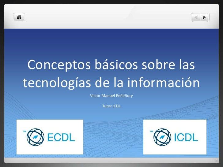 Conceptos básicos sobre las tecnologías de la información<br />Victor Manuel Peñeñory<br />Tutor ICDL<br />