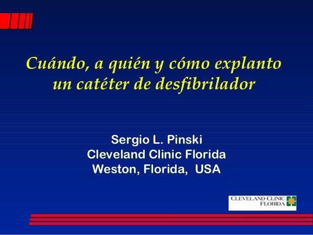Cuándo, a quién y cómo explanto   un catéter de desfibrilador           Sergio L. Pinski       Cleveland Clinic Florida   ...