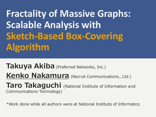 Fractality of Massive Graphs: Scalable Analysis with Sketch-Based Box-Covering Algorithm Takuya Akiba (Preferred Networks,...