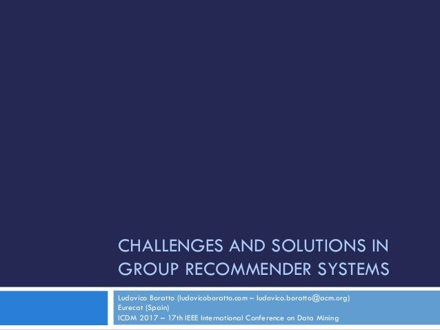 CHALLENGES AND SOLUTIONS IN GROUP RECOMMENDER SYSTEMS Ludovico Boratto (ludovicoboratto.com – ludovico.boratto@acm.org) Eu...