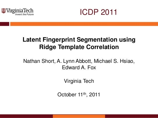 ICDP 2011 Latent Fingerprint Segmentation using Ridge Template Correlation Nathan Short, A. Lynn Abbott, Michael S. Hsiao,...